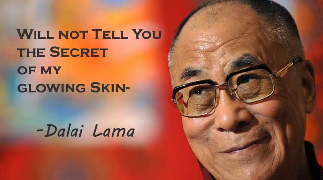 Will not Tell You the Secret of my glowing Skin- Dalai Lama