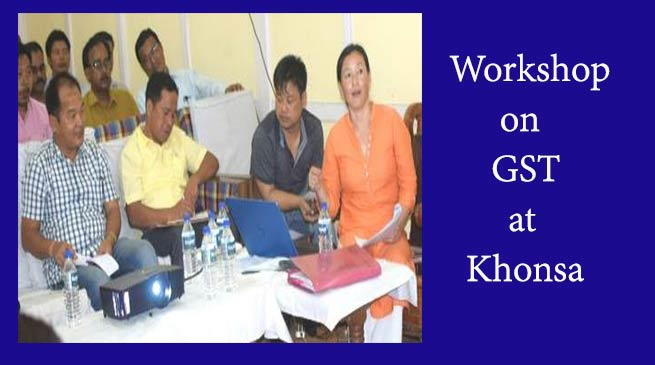 Khonsa- Tax and Excise Dept organises workshop on GST