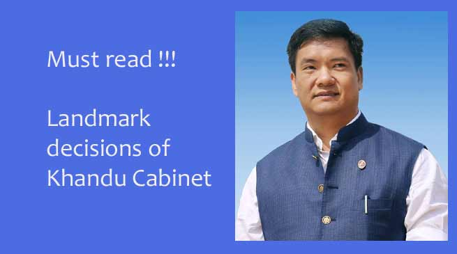 Must Read- Several Landmark decisions made by Khandu Cabinet