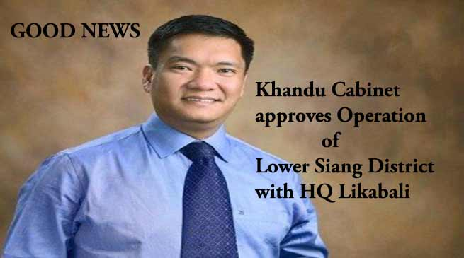 Khandu Cabinet approves Operation of Lower Siang District with HQ Likabali