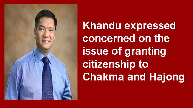 Arunachal: Khandu expressed concerned on the issue of granting citizenship to Chakma and Hajong