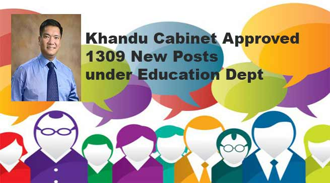 Khandu Cabinet Approved 1309 teaching and non teaching posts under Education Dept