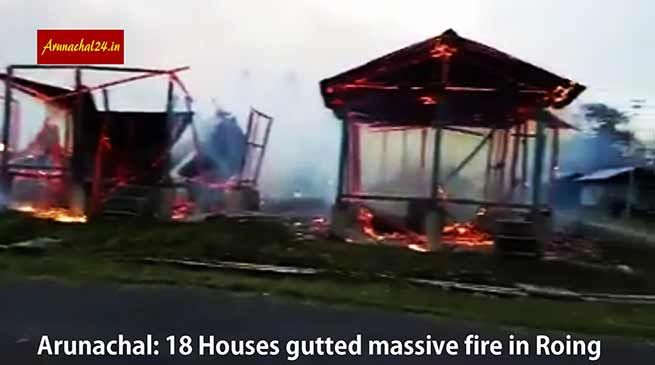 Arunachal: 18 Houses gutted in massive fire in Roing