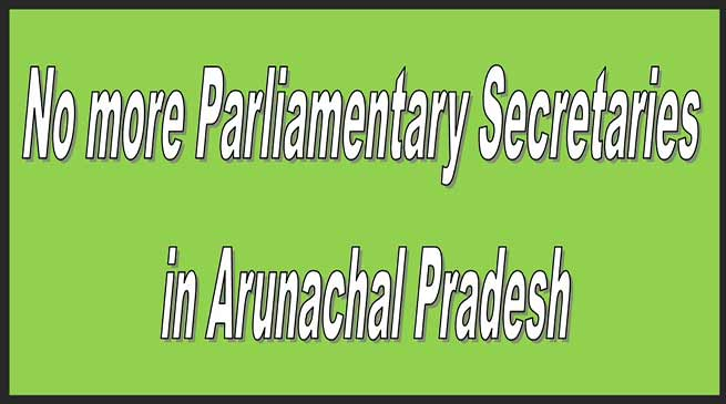 Arunachal:No more Parliamentary Secretaries in Arunachal Pradesh