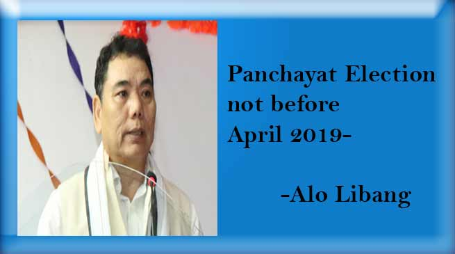 Arunachal Panchayat Election not before April 2019- Alo Libang
