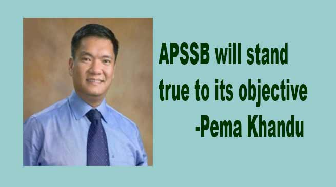 APSSB will stand true to its objective- Says Pema Khandu
