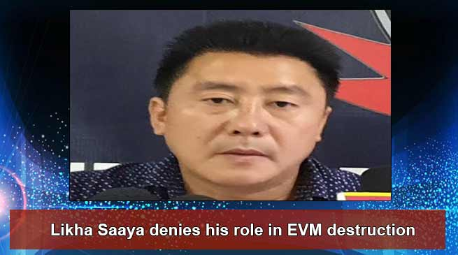 Arunachal: Likha Saaya denies his role in EVM destruction
