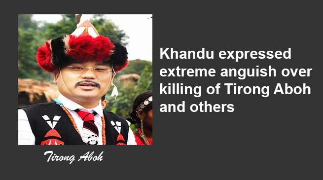 Arunachal: Khandu expressed extreme anguish over killing of Tirong Aboh and others