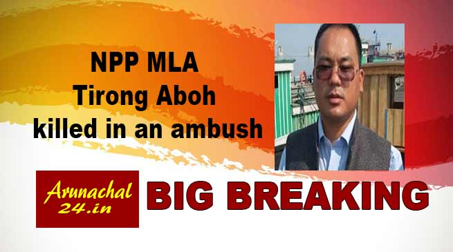 Arunachal: Sitting NPP MLA Tirong Aboh killed in an ambush