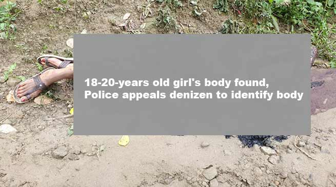 Itanagar: 18-year-old girl's body found, Police appeals denizens to identify body