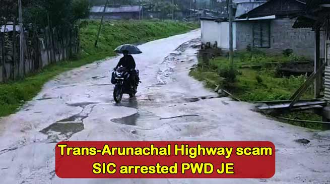 Trans-Arunachal Highway (TAH) scam: SIC arrested PWD JE