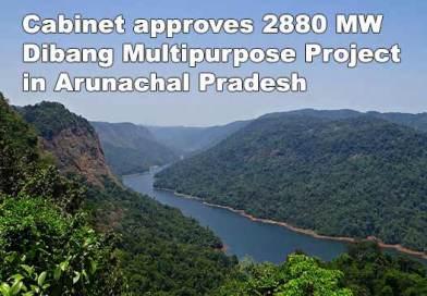Cabinet approves 2880 MW Dibang Multipurpose Project in Arunachal Pradesh