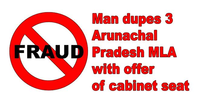 Man dupes 3 Arunachal Pradesh MLA with offer of cabinet seat, takes money and disappear