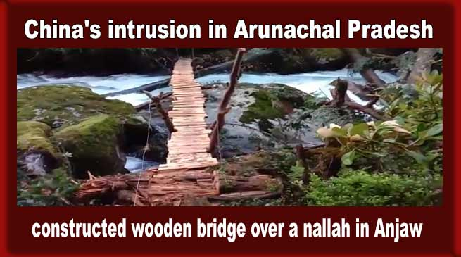 China's intrusion in Arunachal Pradesh, constructed wooden bridge over a nallah