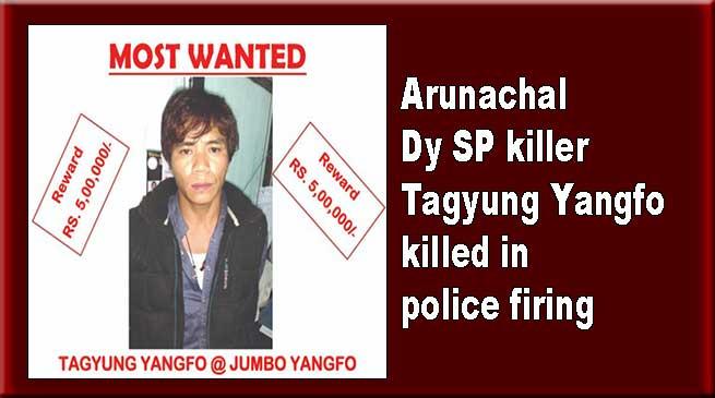 Arunachal Dy SP killer Tagyung Yangfo killed in police firing