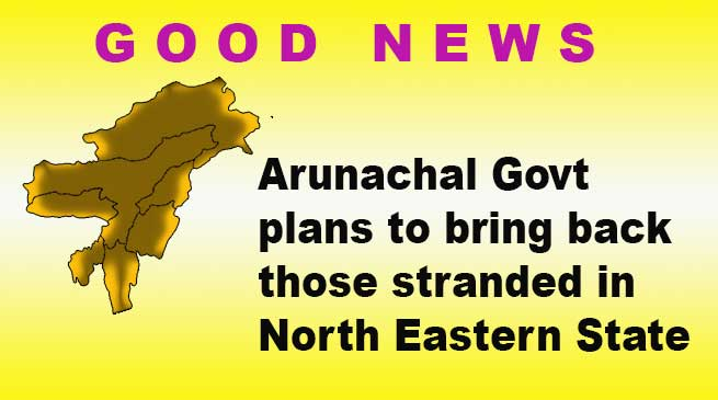 Arunachal: State Govt plans to bring back those stranded in North Eastern State