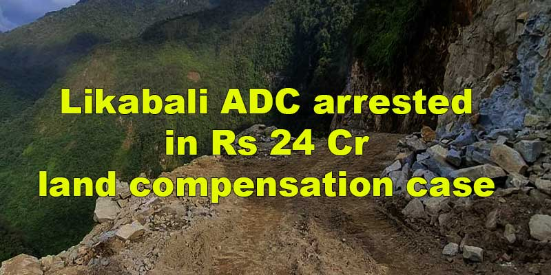 Arunachal: Likabali ADC arrested in Rs 24 Cr land compensation case
