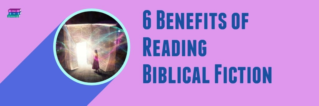 6 Benefits of Reading Biblical Fiction