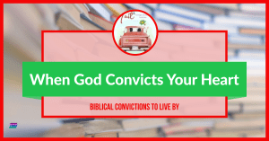 Biblical Convictions: When God Convicts Your Heart