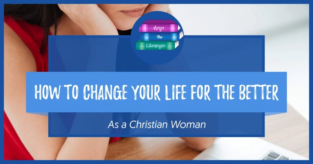 How to change your life for the better as a christian woman