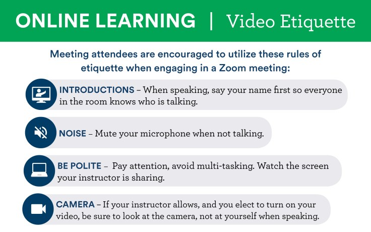 Online Learning Video Etiquette Meeting attendees are encouraged to utilize these rules of etiquette when engaging in a Zoom meeting  1.  Introductions - When speaking, say your name first so everyone in the room knows who is talking  2. Noise - Mute your microphone when not talking  3. Be Polite - Pay attention, avoid mutli-tasking.  Watch the screen your instructor is sharing  4. Camera - If your instructor allows, and you elect to turn on your video, be sure to look at the camera, not at yourself when speaking.