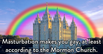 Masturbation makes you gay, at least according to the Mormon Church