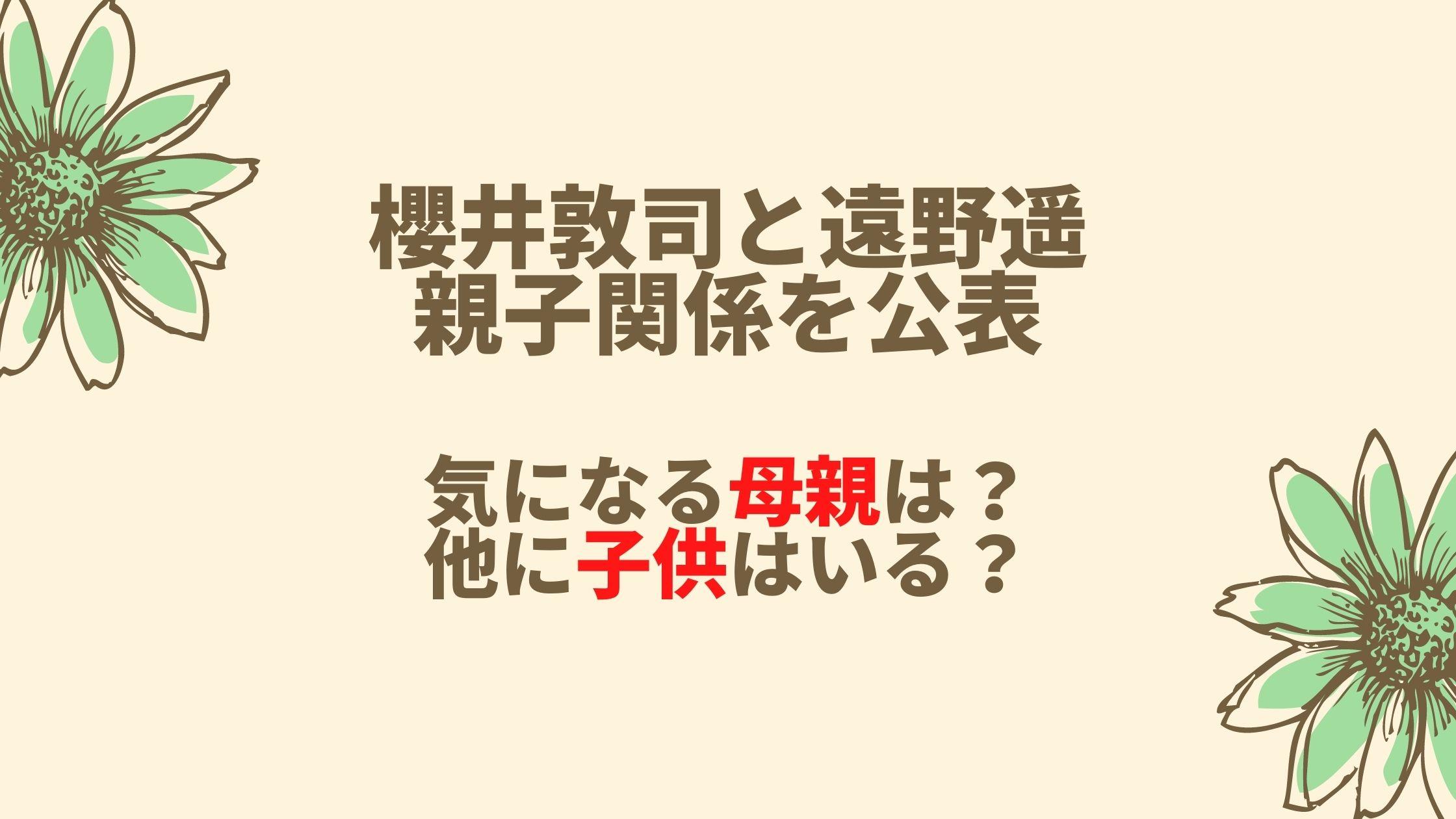 櫻井敦司と遠野遥は親子関係だった