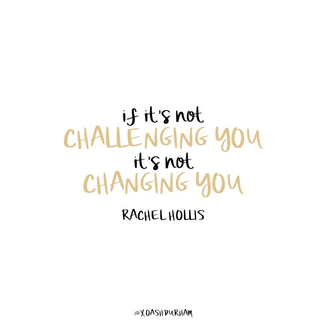 if its not challenging you its not changing you