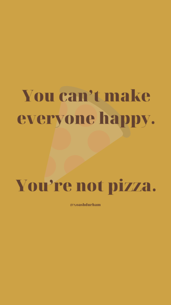 you cant make everyone happy youre not pizza