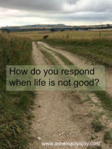When Life is not good, how do you respond?
