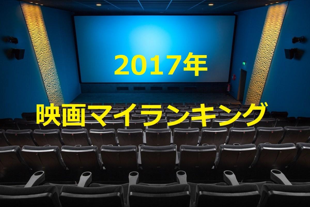 2017年の映画マイランキング|TOHOフリーパスを2回発行で延べ119回、92作品を鑑賞