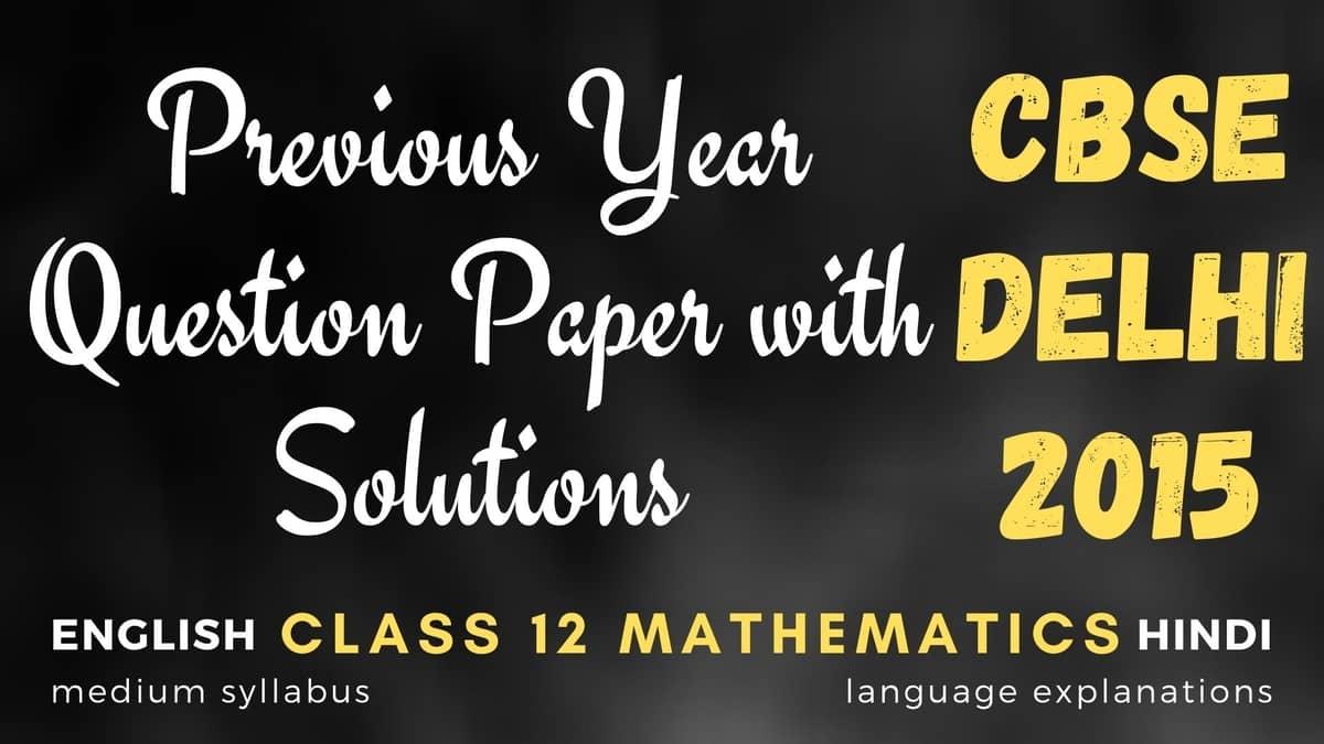 CBSE 2015 Delhi – PYQ – Class 12 Maths