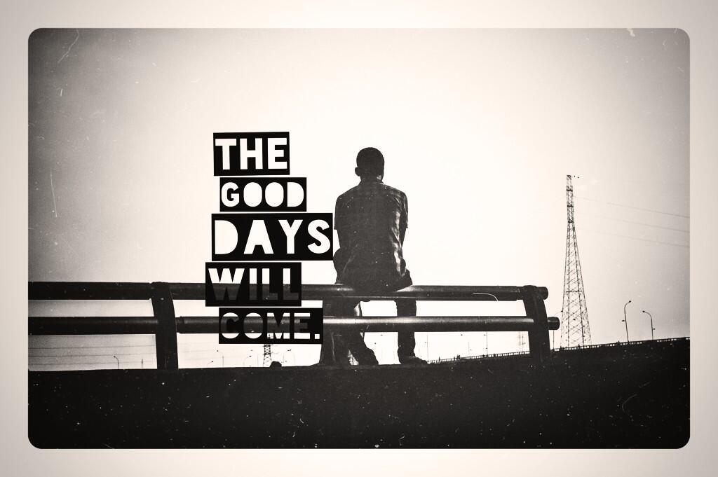 The Good Days Will Come