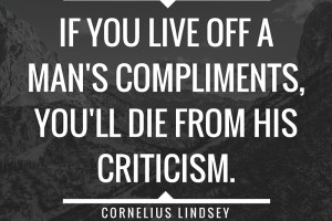 """If you live off a man's compliments, you'll die from his criticism."" ― Cornelius Lindsey."