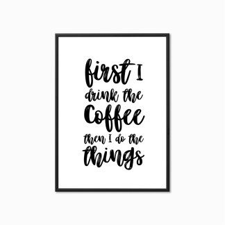 Typography Print 'First I Drink The Coffee, Then I Do the Things'