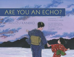 Are You an Echo?: The Lost Poetry of Misuzu Kaneko, Misuzu Kaneko, David Jacobson (text), Toshikado Hajiri (illus), Sally Ito (trans)and Michiko Tsuboi (tran) (Chin Music Press, September 2016)