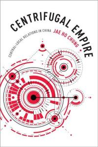 Centrifugal Empire: Central Local Relations in China, Jae Ho Chung (Columbia University Press, September 2016)