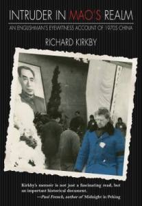 Intruder in Mao's Realm: An Englishman's Eyewitness Account of 1970s China, Richard Kirkby (Earnshaw Books, November 2016)