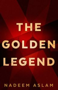 The Golden Legend, Nadeem Aslam (Penguin Random House India, January 2017; Faber & Faber, January 2017; Knopf, April 2017)