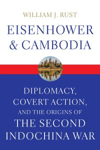 Eisenhower and Cambodia: Diplomacy, Covert Action, and the Origins of the Second Indochina War, William J Rust (University Press of Kentucky, May 2016)