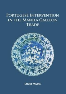 Portuguese Intervention in the Manila Galleon Trade: The structure and networks of trade between Asia and America in the 16th and 17th centuries as revealed by Chinese Ceramics and Spanish archives, Etsuko Miyata (Archaeopress Archaeology, March 2017)