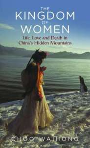The Kingdom of Women: Life, Love and Death in China's Hidden Mountains, Choo Waihong (IB Tauris, February 2017)