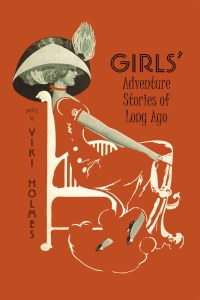 Girls' Adventure Stories of Long Ago, Viki Holmes (Chameleon Press, May 2017)