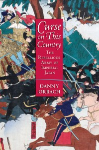 Curse on This Country: The Rebellious Army of Imperial Japan, Danny Orbach (Cornell University Press, February 2017)