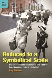 Reduced to a Symbolical Scale: The Evacuation of British Women and Children from Hong Kong to Australia in 1940, Tony Banham (Hong Kong University Press, August 2017)