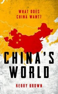 China's World: What Does China Want?, Kerry Brown (IB Tauris, November 2017)