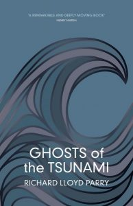 Ghosts of the Tsunami: Death and Life in Japan's Disaster Zone, Richard Lloyd Parry (Jonathan Cape, August 2017; MCD, October 2017)