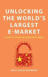 Unlocking the World's Largest E-market: A Guide To Selling on Chinese Social Media, Ashley Galina Dudarenok (Alarice International, February 2018)