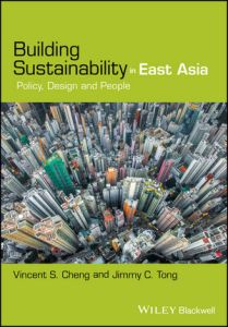 Building Sustainability in East Asia: Policy, Design and People Vincent S Cheng, Jimmy C Tong (Wiley-Blackwell, May 2017)