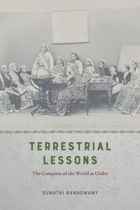 Terrestrial Lessons: The Conquest of the World as Globe, Sumathi Ramaswamy (University of Chicago Press, October 2017)